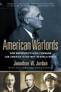 American Warlords How Roosevelts High Command Led America to Victory in World War II