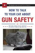 How to Talk to Your Cat About Gun Safety: and Abstinence, Drugs, Satanism and Other Dangers That Threaten Their Nine Lives