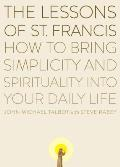 Lessons of Saint Francis How to Bring Simplicity & Spirituality Into Your Daily Life