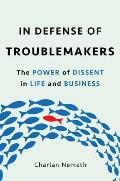 In Defense of Troublemakers The Power of Dissent in Life & Business
