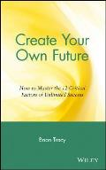 Create Your Own Future How to Master the 12 Critical Factors of Unlimited Success
