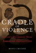 Cradle of Violence How Bostons Waterfront Mobs Ignited the American Revolution
