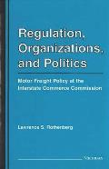 Regulation, Organizations, & Politics: Motor Freight Policy at the Interstate Commerce Commission