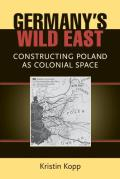 Germany's Wild East: Constructing Poland as Colonial Space