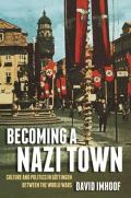 Becoming a Nazi Town: Culture and Politics in Gottingen Between the World Wars