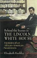 Behind the Scenes in the Lincoln White House Memoirs of an African American Seamstress