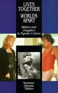 Lives Together Worlds Apart Mothers & Daughters in Popular Culture