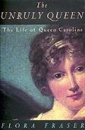 Unruly Queen The Life Of Queen Caroline