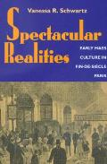 Spectacular Realities: Early Mass Culture in Fin-De-Si?cle Paris