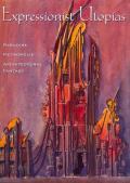 Expressionist Utopias Paradise Metropolis Architectural Fantasy