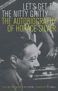 Lets Get to the Nitty Gritty The Autobiography of Horace Silver