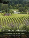 At Home in the Vineyard Cultivating a Winery an Industry & a Life