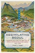 Assimilating Seoul Japanese Rule & The Politics Of Public Space In Colonial Korea 1910 1945