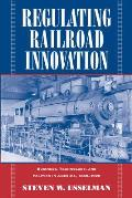 Regulating Railroad Innovation: Business, Technology, and Politics in America, 1840 1920