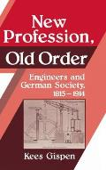 New Profession, Old Order: Engineers and German Society, 1815 1914