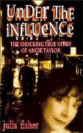 Under the Influence: The Shocking True Story of Angie Taylor