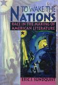 To Wake the Nations Race in the Making of American Literature