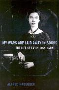 My Wars Are Laid Away in Books The Life of Emily Dickinson
