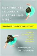 Right Brained Children in a Left Brained World Unlocking the Potential of Your Add Child