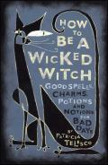 How to Be a Wicked Witch Good Spells Charms Potions & Notions for Bad Days