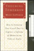 Touching Tomorrow How to Interview Your Loved Ones to Capture a Lifetime of Memories on Video or Audio