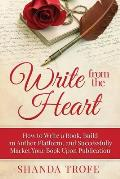 Write from the Heart: A Step-By-Step Writing Guide to Get Your Message from Idea to Publication