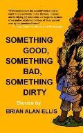 Something Good, Something Bad, Something Dirty: Stories