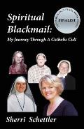 Spiritual Blackmail: My Journey Through a Catholic Cult