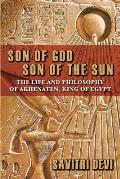 Son of God, Son of the Sun: The Life and Philosophy of Akhenaten, King of Egypt