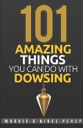 101 Amazing Things You Can Do with Dowsing