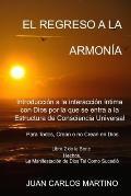 El Regreso a la Armonia: Introduccion a la Interaccion Intima Con Dios Por La Que Se Entra a la Estructura de Consciencia Universal. Para Todos