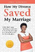 How My Divorce Saved My Marriage: A Wife's Hard-Learned Tips, Strategies, and Advice to Prepare You for Marriage or to Heal and Restore the One You're