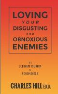 Loving Your Obnoxious and Disgusting Enemies: The Ultimate Journey to Forgiveness