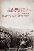 Neither Unionist Nor Nationalist: The 10th (Irish) Division in the Great War