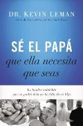S? El Pap? Que Ella Necesita Que Seas: La Huella Indeleble Que Un Padre Deja En La Vida de Su Hija = Be the Dad She Needs You to Be