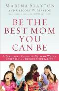 Be the Best Mom You Can Be A Practical Guide to Raising Whole Children in a Broken Generation
