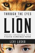 Through the Eyes of a Lion Facing Impossible Pain Finding Incredible Power