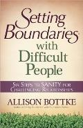 Setting Boundaries with Difficult People Six Steps to Sanity for Challenging Relationships