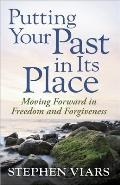 Putting Your Past in Its Place Moving Forward in Freedom & Forgiveness