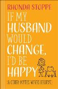 If My Husband Would Change, I'd Be Happy: And Other Myths Wives Believe