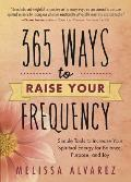 365 Ways to Raise Your Frequency Simple Tools to Increase Your Spiritual Energy for Balance Purpose & Joy