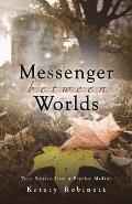 Messenger Between Worlds: True Stories from a Psychic Medium