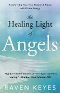 The Healing Light of Angels: Transforming Your Past, Present & Future with Divine Energy