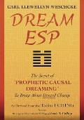 Dream ESP: The Secret of Prophetic Causal Dreaming to Bring about Desired Change Derived from the Taoist I Ching