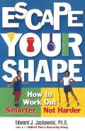 Escape Your Shape How to Work Out Smarter Not Harder