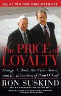 Price of Loyalty George W Bush the White House & the Education of Paul ONeill