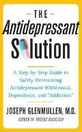 The Antidepressant Solution: A Step-By-Step Guide to Safely Overcoming Antidepressant Withdrawal, Dependence, and Addiction