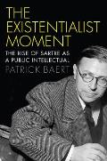 Existentialist Moment: The Rise of Sartre as a Public Intellectual