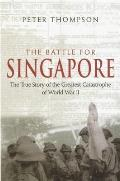 Battle for Singapore The True Story of the Greatest Catastrophe of World War II