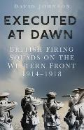 Executed at Dawn: British Firing Squads on the Western Front 1914-1918
